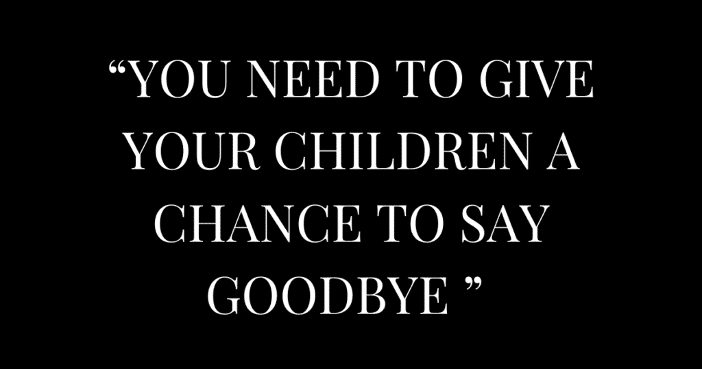 """YOU NEED TO GIVE YOUR CHILDREN A CHANCE TO SAY GOODBYE """
